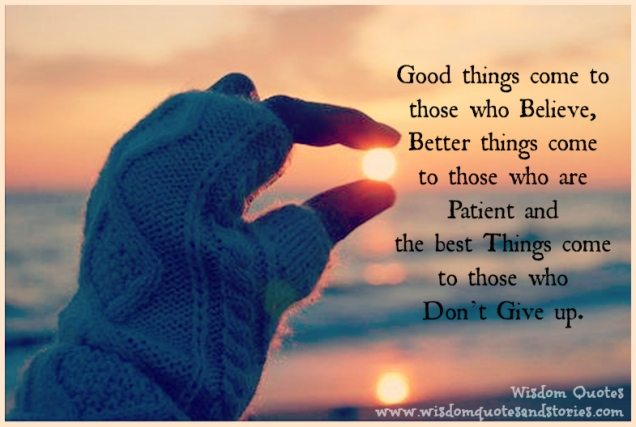 good-things-come-to-those-who-believe-better-things-come-to-those-you-are-patient-and-the-best-things-come-to-those-who-dont-give-up